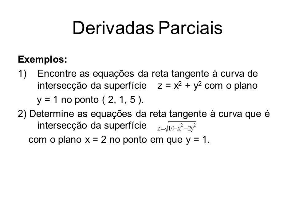 Derivadas Parciais Exemplos: 1)Encontre as equações da reta tangente à curva de intersecção da superfície z = x 2 + y 2 com o plano y = 1 no ponto ( 2, 1, 5 ).