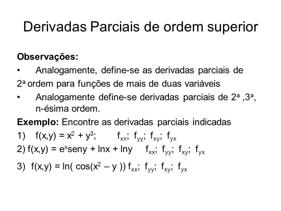 Derivadas Parciais de ordem superior Observações: Analogamente, define-se as derivadas parciais de 2 a ordem para funções de mais de duas variáveis Analogamente define-se derivadas parciais de 2 a,3 a, n-ésima ordem.