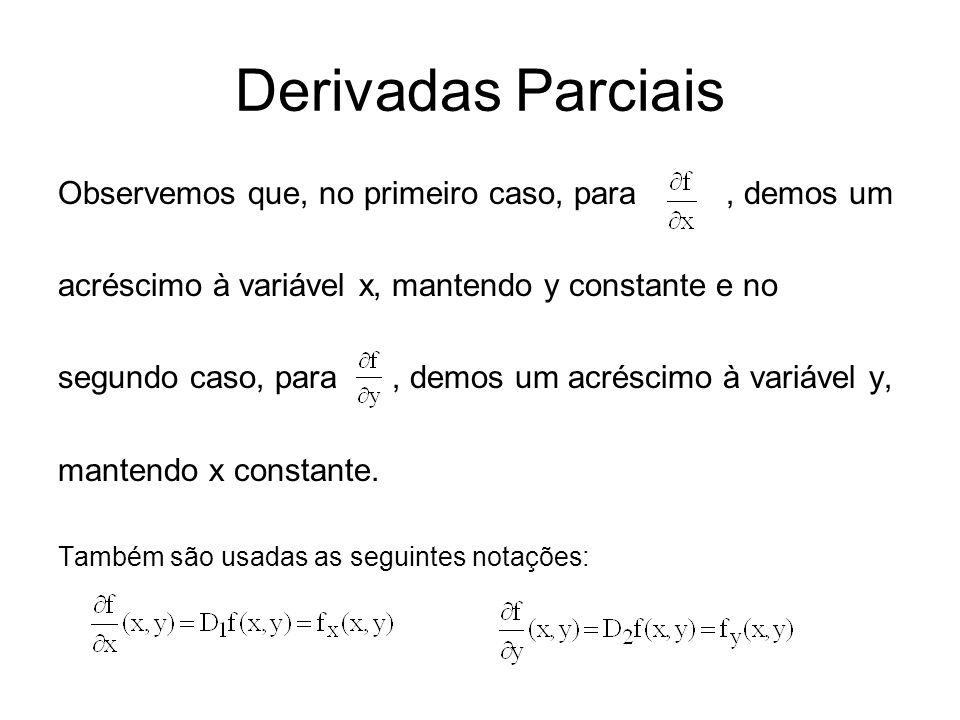 Derivadas Parciais Observemos que, no primeiro caso, para, demos um acréscimo à variável x, mantendo y constante e no segundo caso, para, demos um acréscimo à variável y, mantendo x constante.
