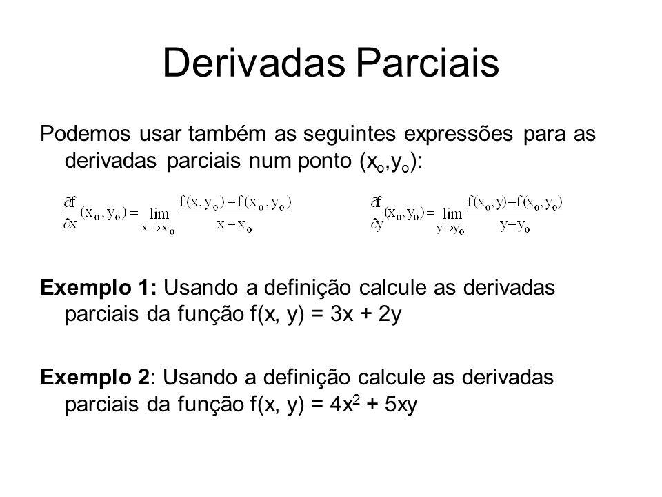 Derivadas Parciais Podemos usar também as seguintes expressões para as derivadas parciais num ponto (x o,y o ): Exemplo 1: Usando a definição calcule as derivadas parciais da função f(x, y) = 3x + 2y Exemplo 2: Usando a definição calcule as derivadas parciais da função f(x, y) = 4x 2 + 5xy