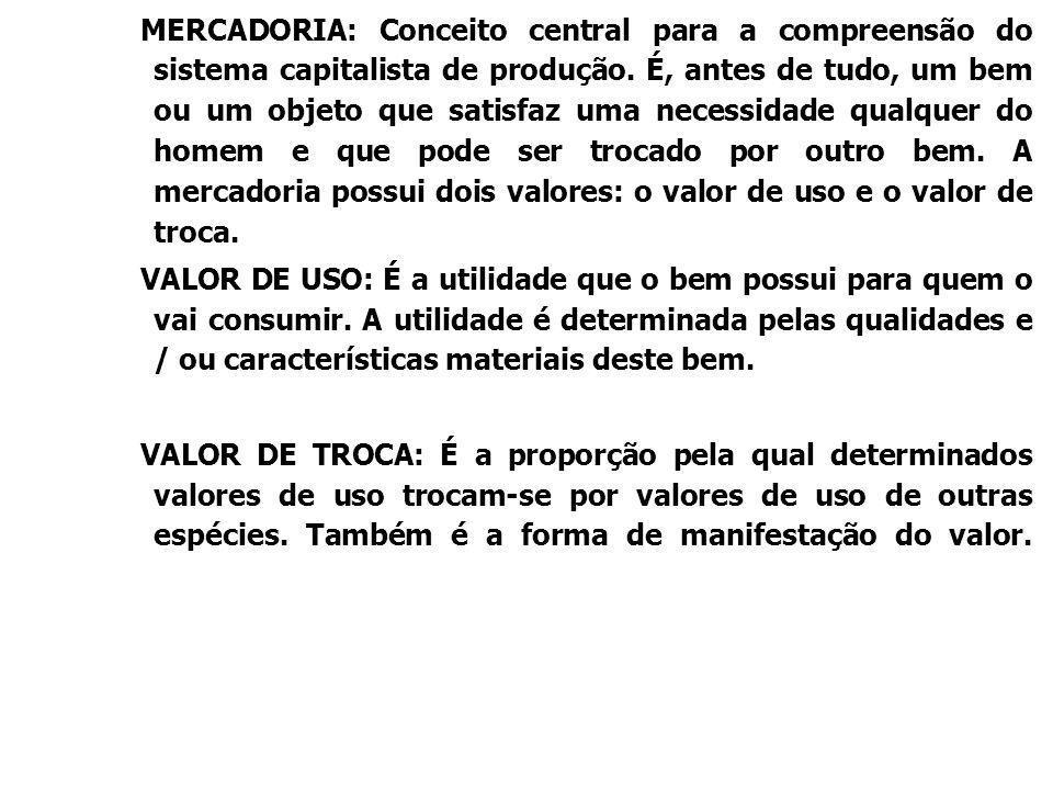MERCADORIA: Conceito central para a compreensão do sistema capitalista de produção. É, antes de tudo, um bem ou um objeto que satisfaz uma necessidade