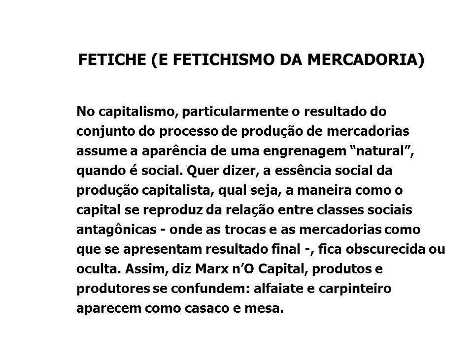 FETICHE (E FETICHISMO DA MERCADORIA) No capitalismo, particularmente o resultado do conjunto do processo de produção de mercadorias assume a aparência