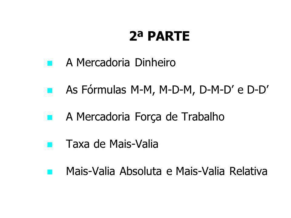 2ª PARTE A Mercadoria Dinheiro As Fórmulas M-M, M-D-M, D-M-D' e D-D' A Mercadoria Força de Trabalho Taxa de Mais-Valia Mais-Valia Absoluta e Mais-Vali