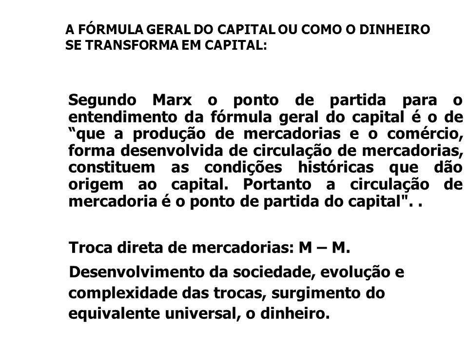 A FÓRMULA GERAL DO CAPITAL OU COMO O DINHEIRO SE TRANSFORMA EM CAPITAL: Segundo Marx o ponto de partida para o entendimento da fórmula geral do capital é o de que a produção de mercadorias e o comércio, forma desenvolvida de circulação de mercadorias, constituem as condições históricas que dão origem ao capital.