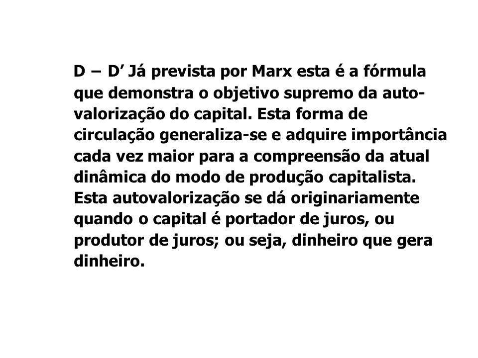 D − D' Já prevista por Marx esta é a fórmula que demonstra o objetivo supremo da auto- valorização do capital. Esta forma de circulação generaliza-se