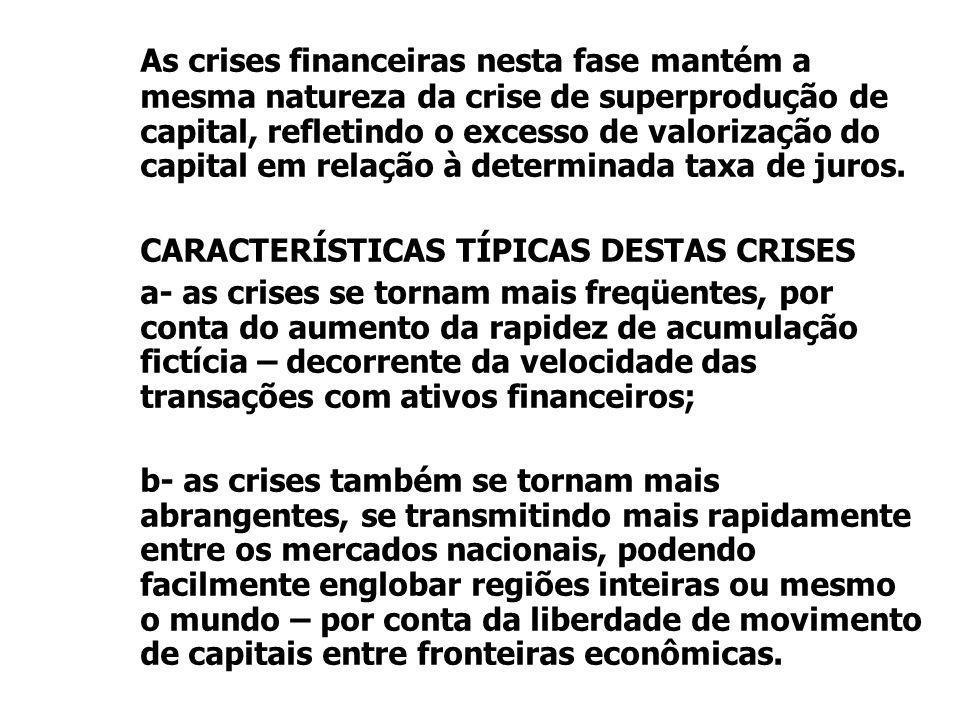 As crises financeiras nesta fase mantém a mesma natureza da crise de superprodução de capital, refletindo o excesso de valorização do capital em relação à determinada taxa de juros.