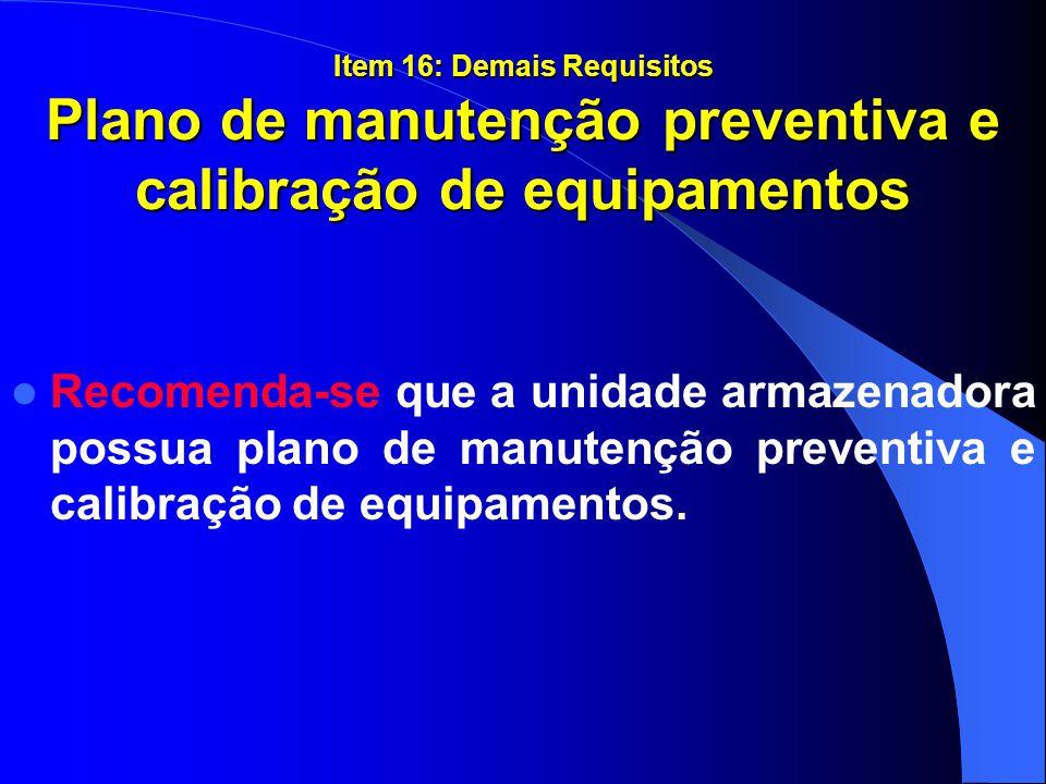 Item 16: Demais Requisitos Plano de manutenção preventiva e calibração de equipamentos Recomenda-se que a unidade armazenadora possua plano de manuten