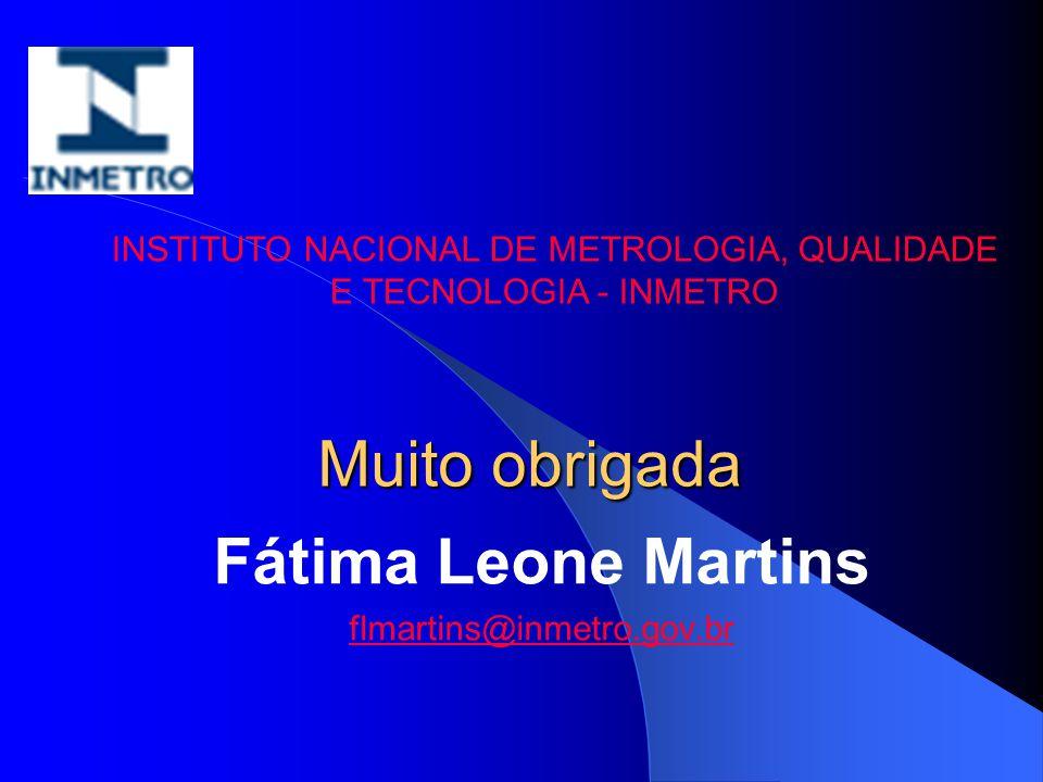 Muito obrigada Fátima Leone Martins flmartins@inmetro.gov.br INSTITUTO NACIONAL DE METROLOGIA, QUALIDADE E TECNOLOGIA - INMETRO