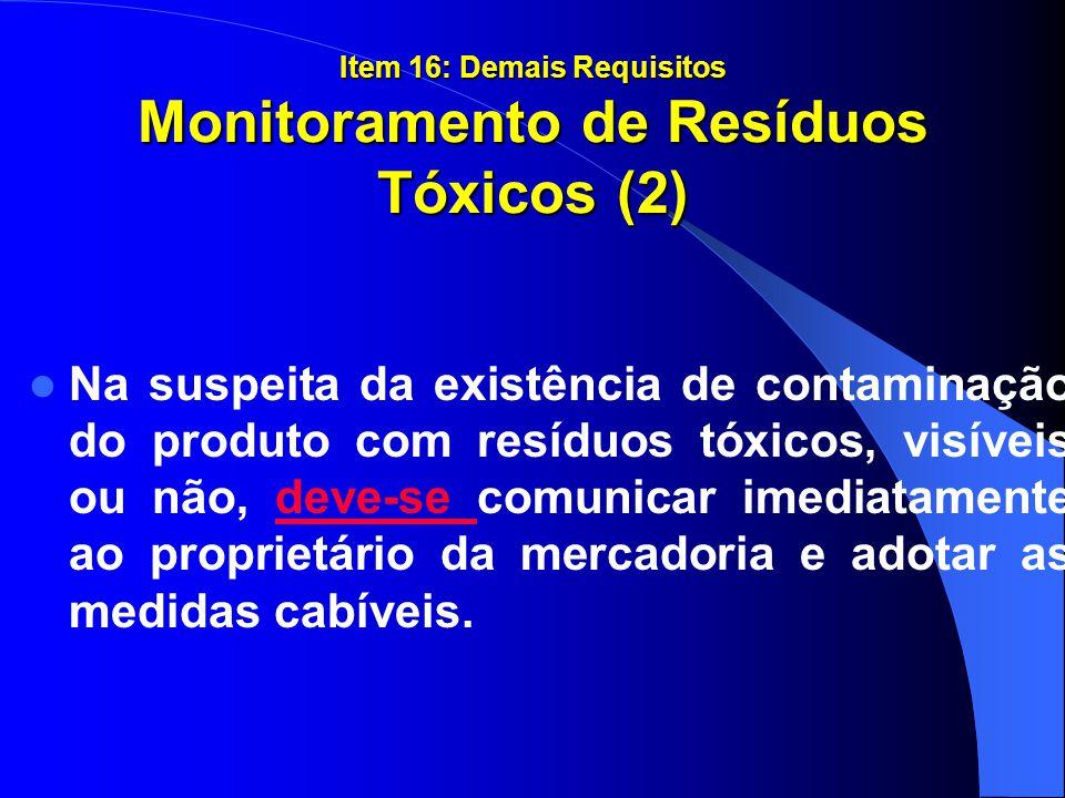 Item 16: Demais Requisitos Monitoramento de Resíduos Tóxicos (2) Na suspeita da existência de contaminação do produto com resíduos tóxicos, visíveis o