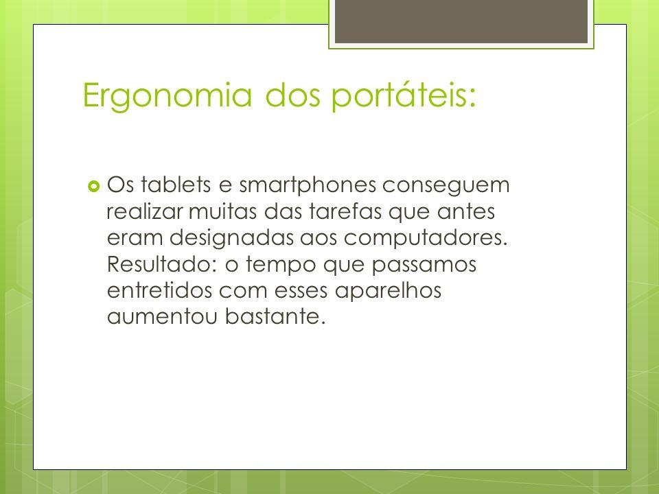 Ergonomia dos portáteis:  Os tablets e smartphones conseguem realizar muitas das tarefas que antes eram designadas aos computadores. Resultado: o tem