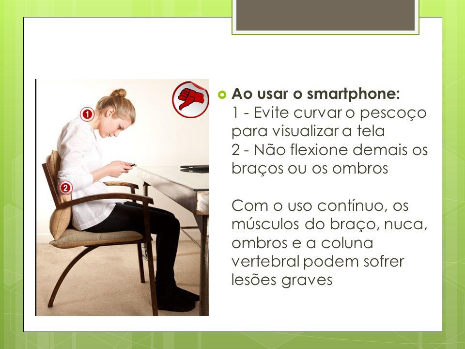  Ao usar o smartphone: 1 - Evite curvar o pescoço para visualizar a tela 2 - Não flexione demais os braços ou os ombros Com o uso contínuo, os múscul