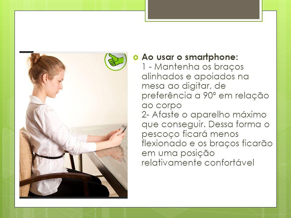  Ao usar o smartphone: 1 - Mantenha os braços alinhados e apoiados na mesa ao digitar, de preferência a 90º em relação ao corpo 2- Afaste o aparelho