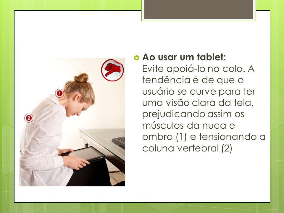 Ao usar um tablet: Evite apoiá-lo no colo. A tendência é de que o usuário se curve para ter uma visão clara da tela, prejudicando assim os músculos
