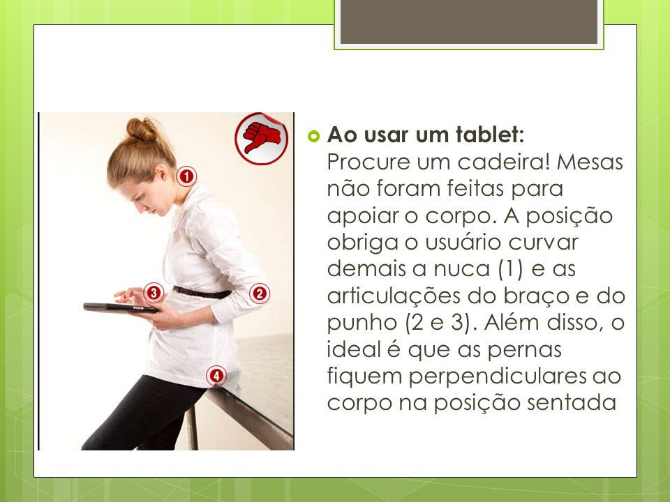 Ao usar um tablet: Procure um cadeira! Mesas não foram feitas para apoiar o corpo. A posição obriga o usuário curvar demais a nuca (1) e as articula