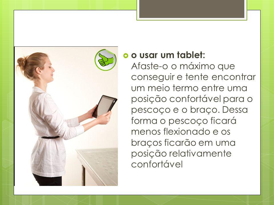  o usar um tablet: Afaste-o o máximo que conseguir e tente encontrar um meio termo entre uma posição confortável para o pescoço e o braço. Dessa form