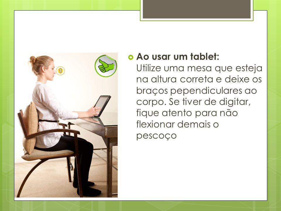  Ao usar um tablet: Utilize uma mesa que esteja na altura correta e deixe os braços pependiculares ao corpo. Se tiver de digitar, fique atento para n