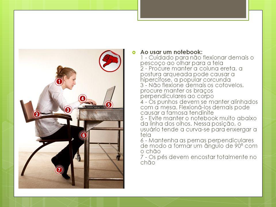  Ao usar um notebook: 1 - Cuidado para não flexionar demais o pescoço ao olhar para a tela 2 - Procure manter a coluna ereta, a postura arqueada pode