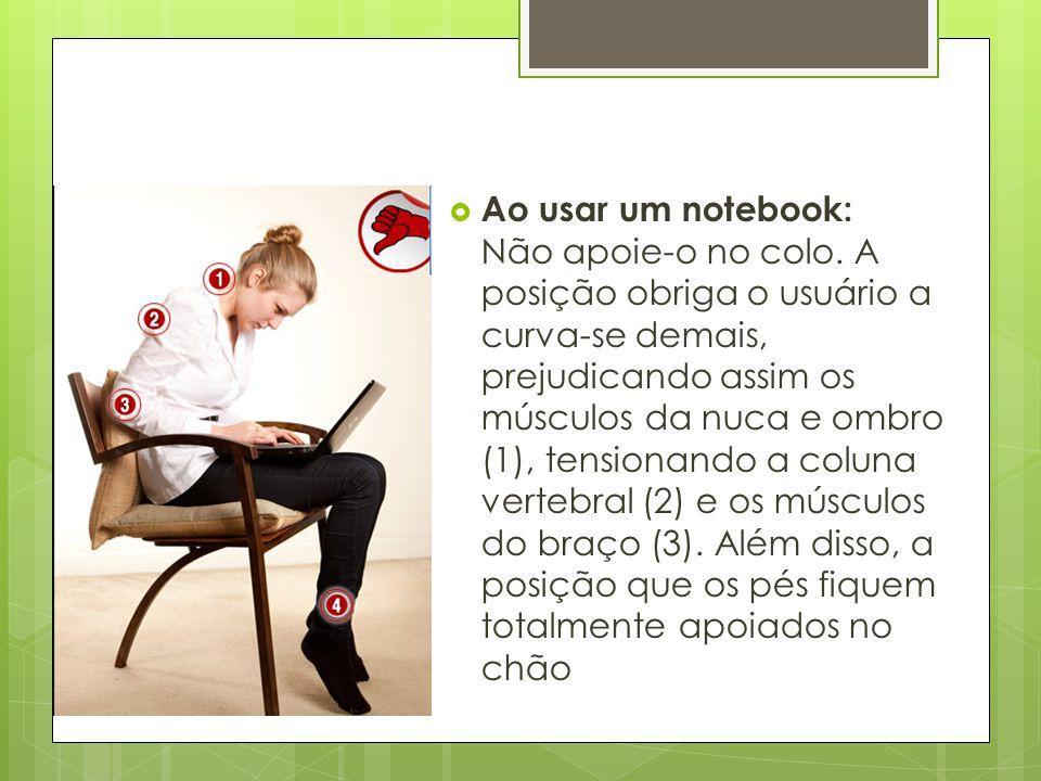  Ao usar um notebook: Não apoie-o no colo. A posição obriga o usuário a curva-se demais, prejudicando assim os músculos da nuca e ombro (1), tensiona