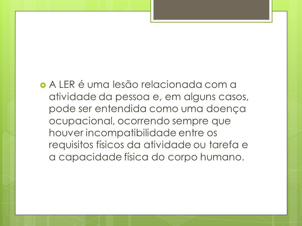  A LER é uma lesão relacionada com a atividade da pessoa e, em alguns casos, pode ser entendida como uma doença ocupacional, ocorrendo sempre que hou