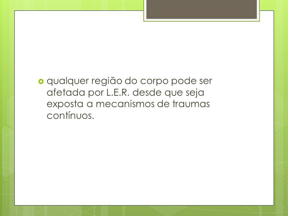  qualquer região do corpo pode ser afetada por L.E.R. desde que seja exposta a mecanismos de traumas contínuos.