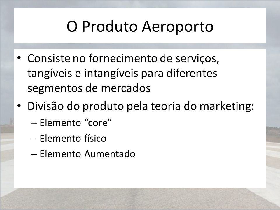 O Produto Aeroporto Consiste no fornecimento de serviços, tangíveis e intangíveis para diferentes segmentos de mercados Divisão do produto pela teoria