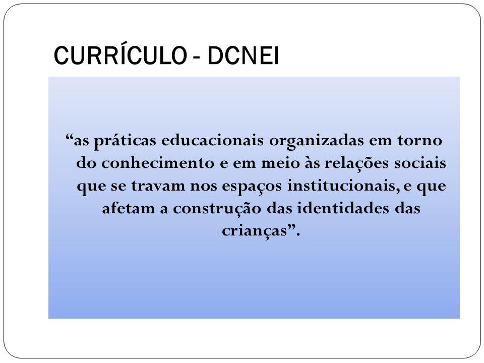 """CURRÍCULO - DCNEI """"as práticas educacionais organizadas em torno do conhecimento e em meio às relações sociais que se travam nos espaços institucionai"""