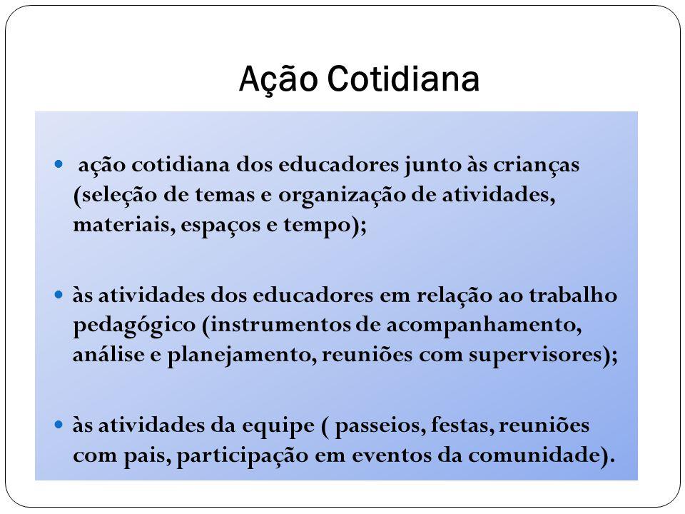 Ação Cotidiana ação cotidiana dos educadores junto às crianças (seleção de temas e organização de atividades, materiais, espaços e tempo); às atividad