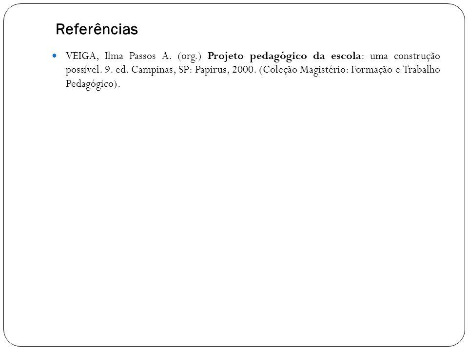 Referências VEIGA, Ilma Passos A. (org.) Projeto pedagógico da escola: uma construção possível. 9. ed. Campinas, SP: Papirus, 2000. (Coleção Magistéri