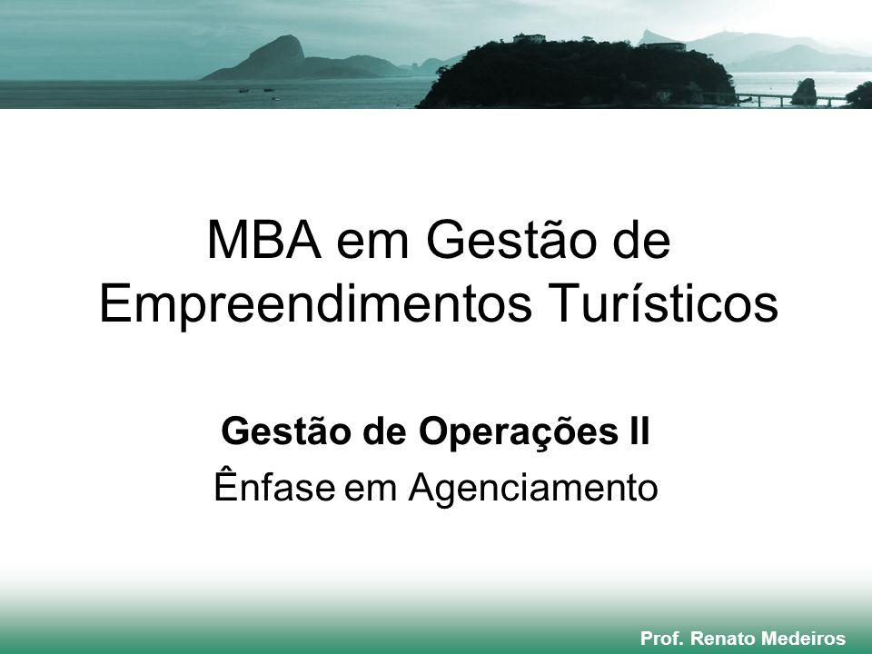 MBA em Gestão de Empreendimentos Turísticos Gestão de Operações II Ênfase em Agenciamento Prof. Renato Medeiros