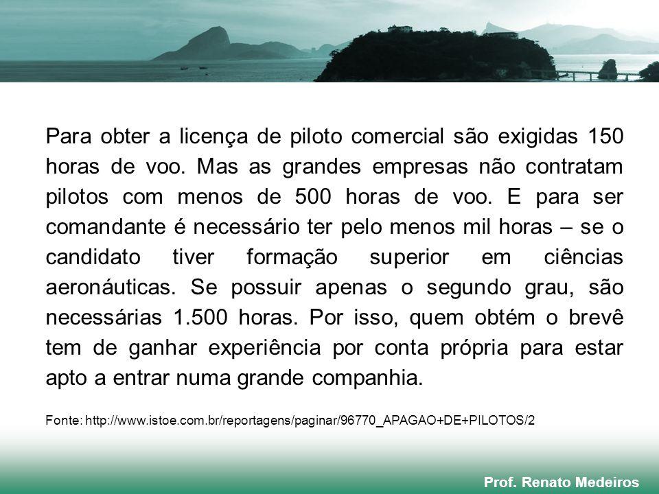 Prof. Renato Medeiros Para obter a licença de piloto comercial são exigidas 150 horas de voo. Mas as grandes empresas não contratam pilotos com menos