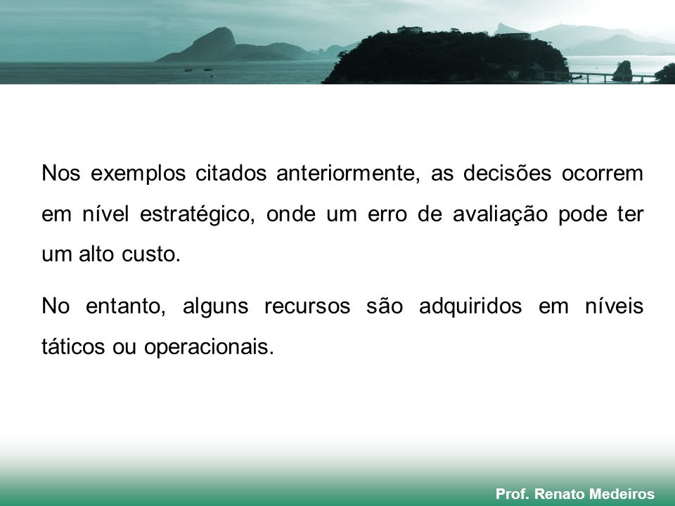 Prof. Renato Medeiros Nos exemplos citados anteriormente, as decisões ocorrem em nível estratégico, onde um erro de avaliação pode ter um alto custo.