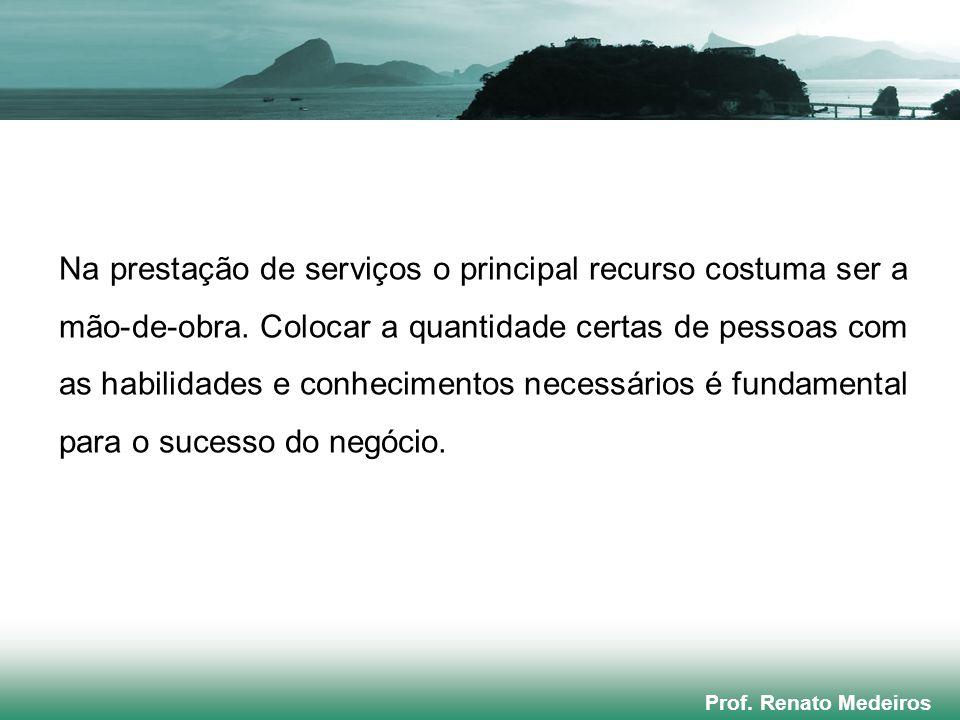 Prof. Renato Medeiros Na prestação de serviços o principal recurso costuma ser a mão-de-obra. Colocar a quantidade certas de pessoas com as habilidade