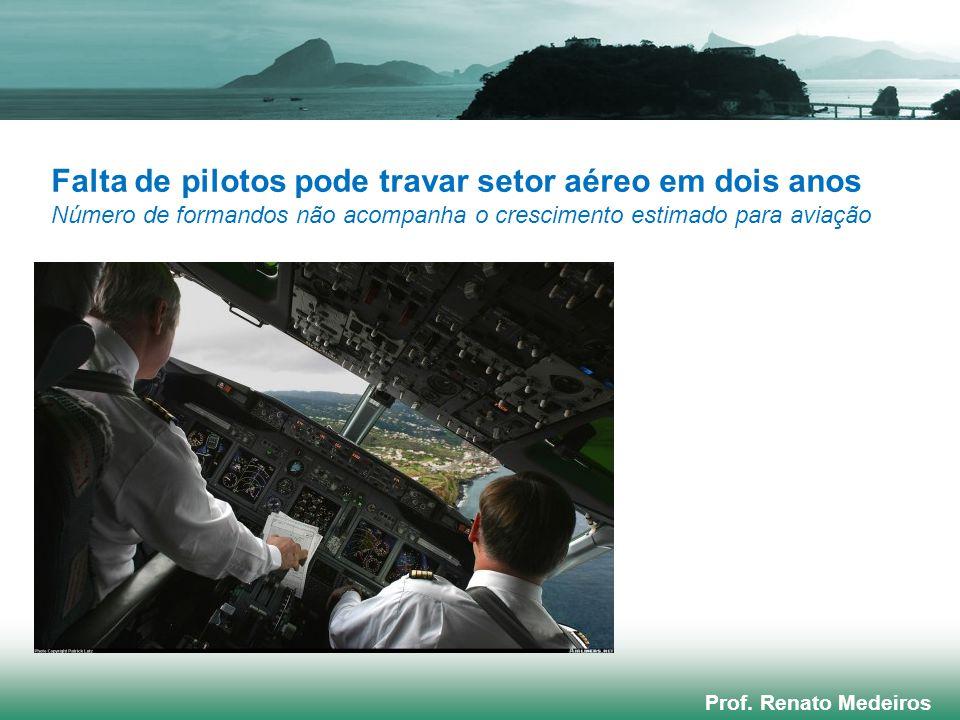 Prof. Renato Medeiros Falta de pilotos pode travar setor aéreo em dois anos Número de formandos não acompanha o crescimento estimado para aviação