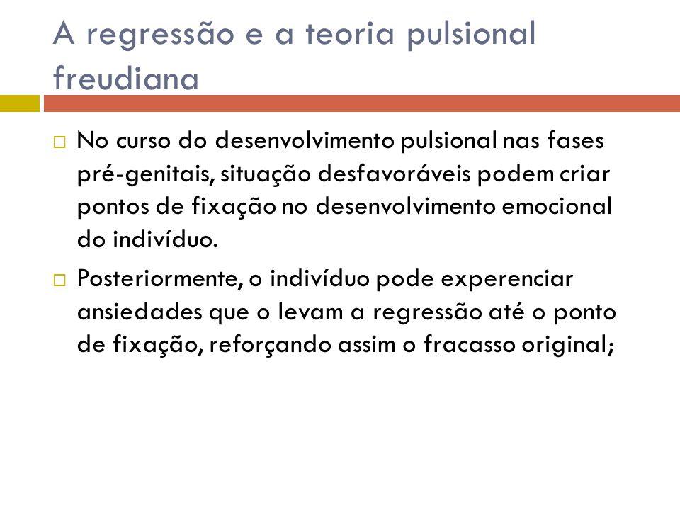 A regressão e a teoria pulsional freudiana  No curso do desenvolvimento pulsional nas fases pré-genitais, situação desfavoráveis podem criar pontos d
