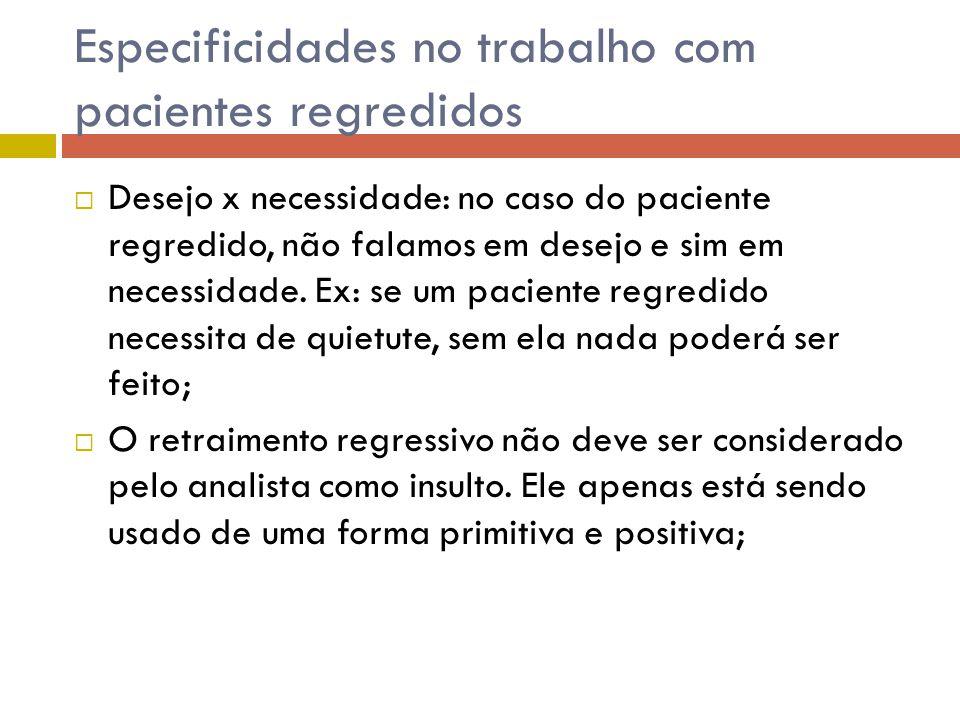Especificidades no trabalho com pacientes regredidos  Desejo x necessidade: no caso do paciente regredido, não falamos em desejo e sim em necessidade