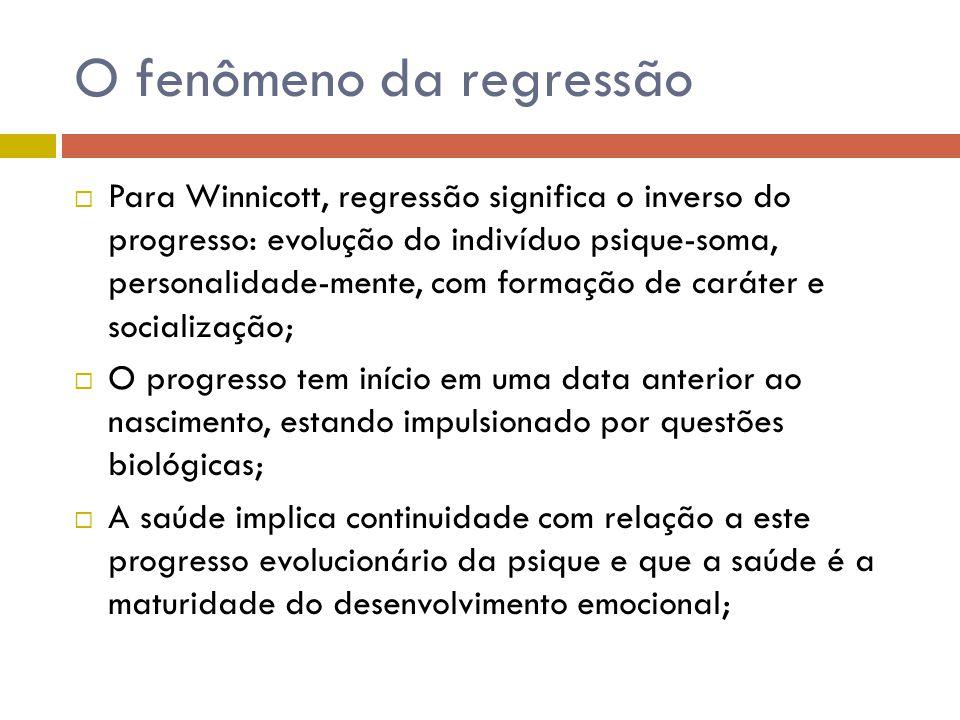 O fenômeno da regressão  Para Winnicott, regressão significa o inverso do progresso: evolução do indivíduo psique-soma, personalidade-mente, com form
