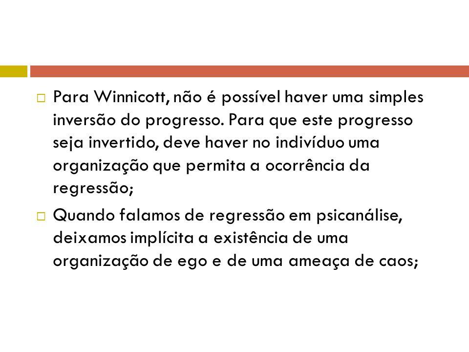  Para Winnicott, não é possível haver uma simples inversão do progresso. Para que este progresso seja invertido, deve haver no indivíduo uma organiza
