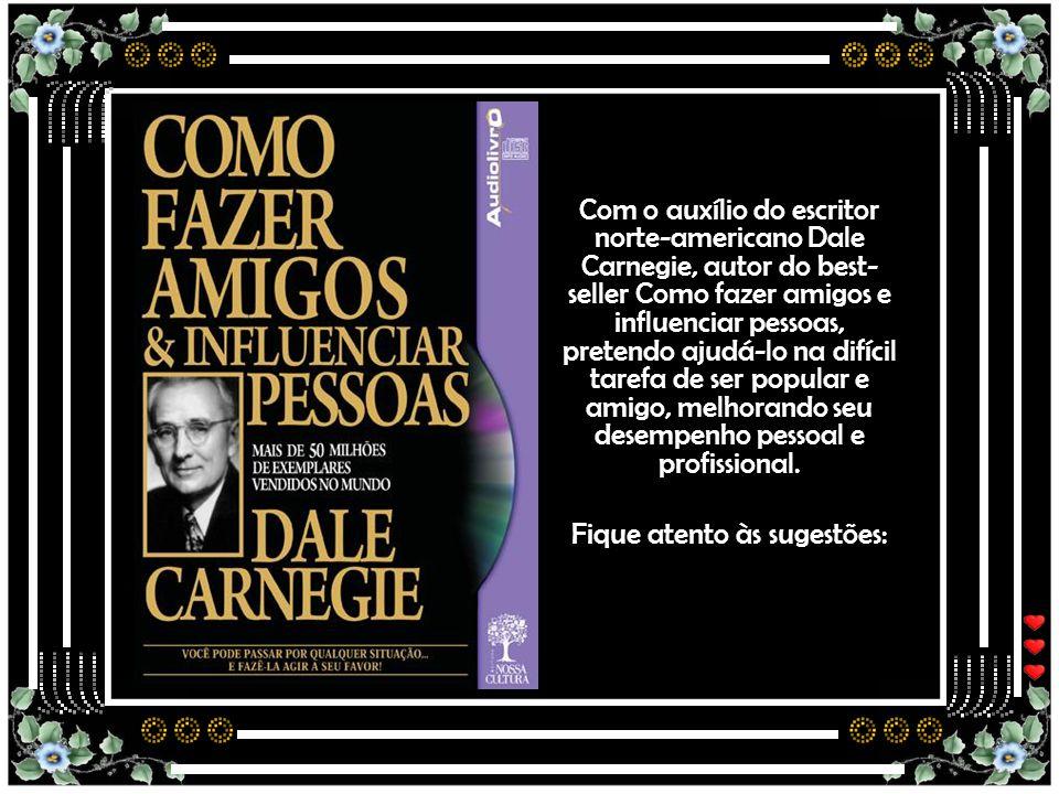 Com o auxílio do escritor norte-americano Dale Carnegie, autor do best- seller Como fazer amigos e influenciar pessoas, pretendo ajudá-lo na difícil tarefa de ser popular e amigo, melhorando seu desempenho pessoal e profissional.