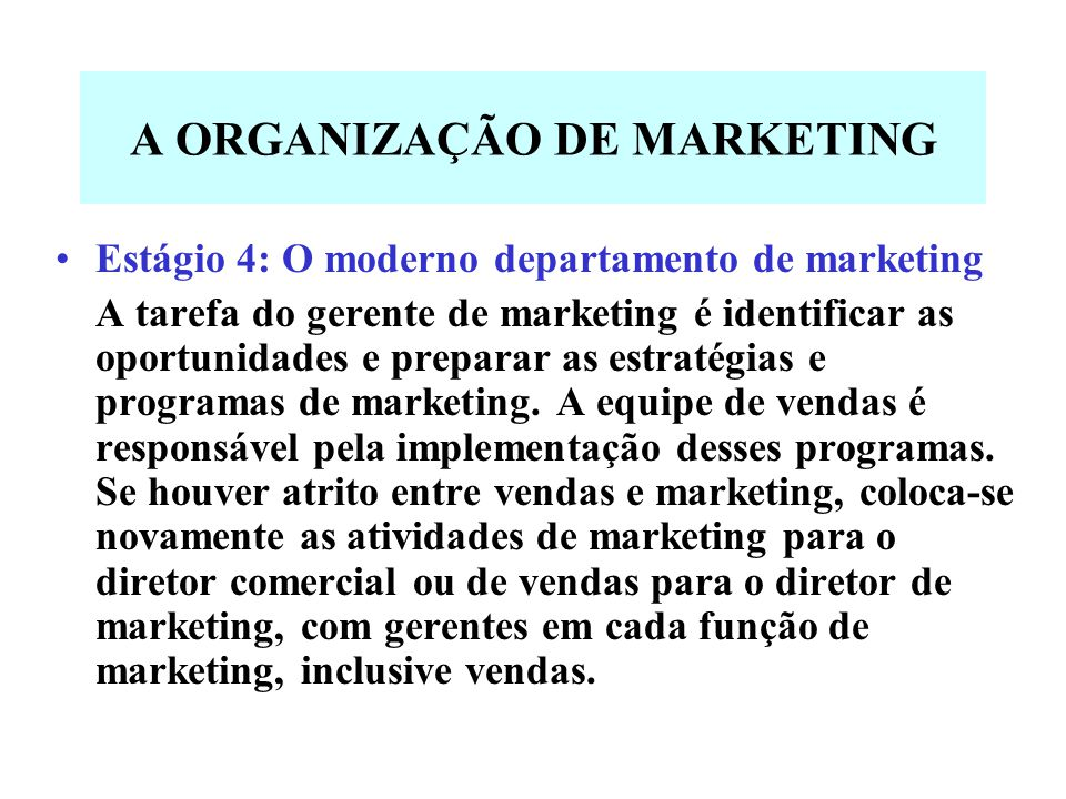 A ORGANIZAÇÃO DE MARKETING Estágio 4: O moderno departamento de marketing A tarefa do gerente de marketing é identificar as oportunidades e preparar a