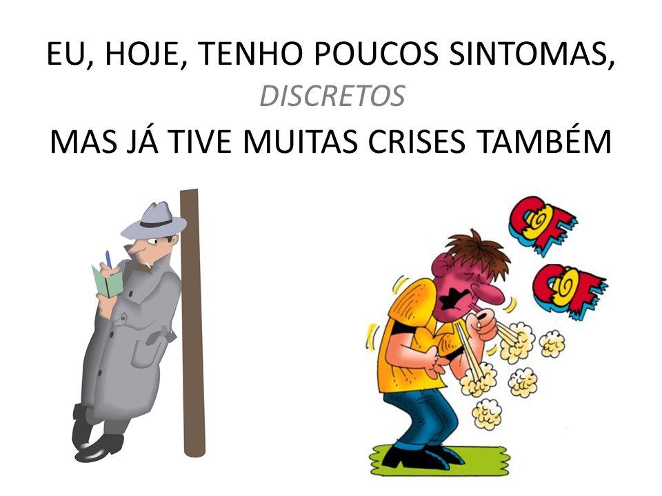 EU, HOJE, TENHO POUCOS SINTOMAS, MAS JÁ TIVE MUITAS CRISES TAMBÉM DISCRETOS