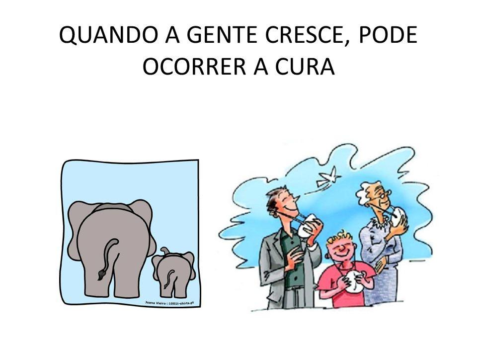 QUANDO A GENTE CRESCE, PODE OCORRER A CURA