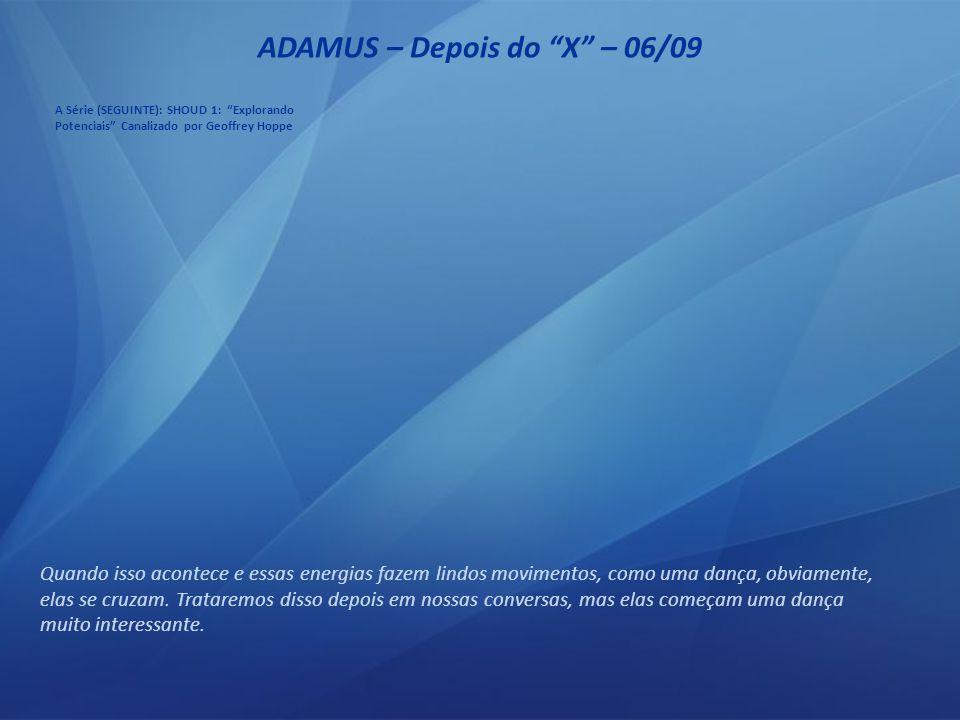 ADAMUS – Depois do X – 05/09 A energia começa a fluir de maneira diferente, nessa altura.
