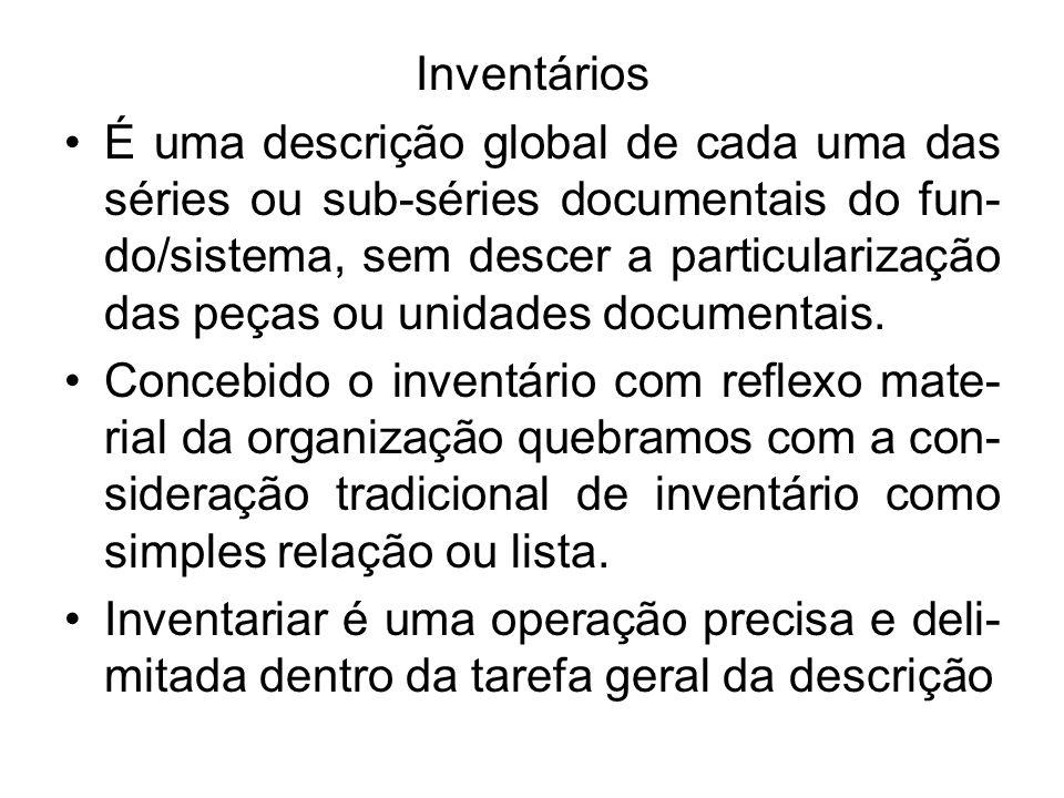 Inventários É uma descrição global de cada uma das séries ou sub-séries documentais do fun- do/sistema, sem descer a particularização das peças ou uni