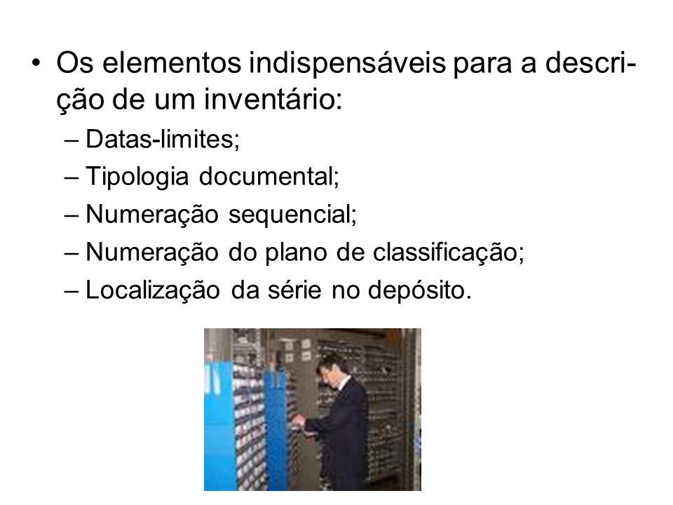 Os elementos indispensáveis para a descri- ção de um inventário: –Datas-limites; –Tipologia documental; –Numeração sequencial; –Numeração do plano de