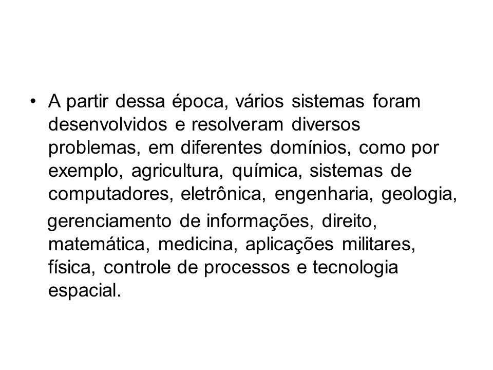 A partir dessa época, vários sistemas foram desenvolvidos e resolveram diversos problemas, em diferentes domínios, como por exemplo, agricultura, quím