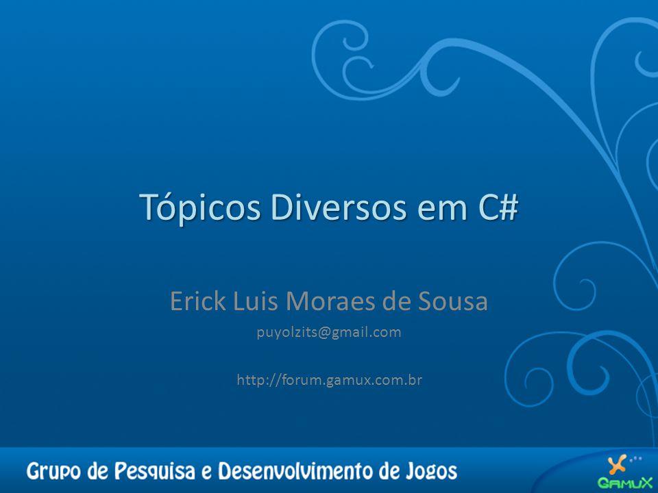 Tópicos Diversos em C# Erick Luis Moraes de Sousa puyolzits@gmail.com http://forum.gamux.com.br