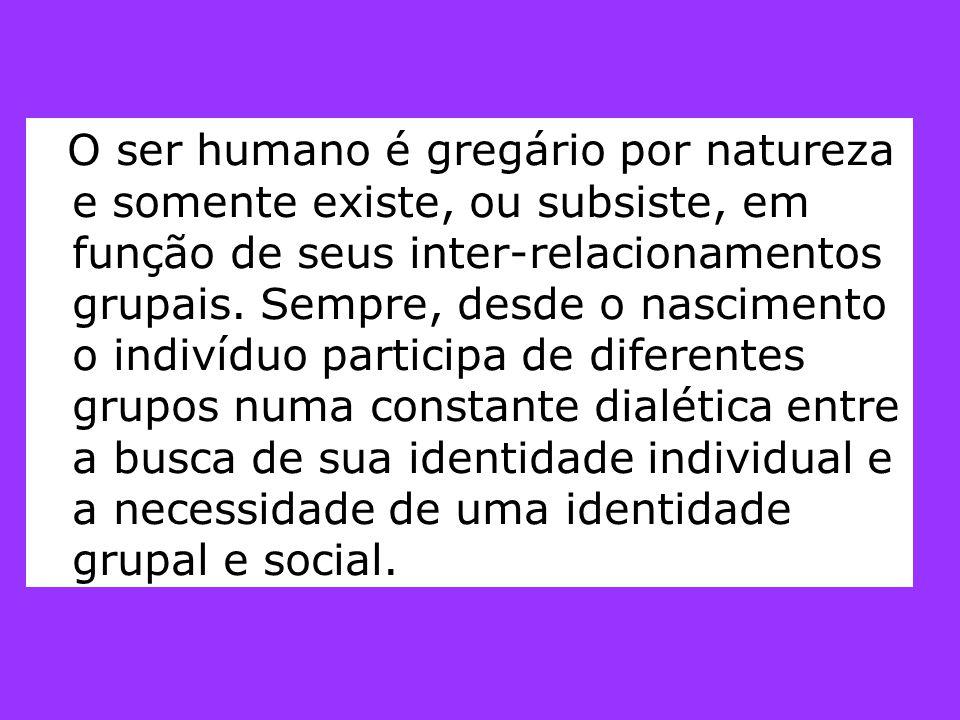 O ser humano é gregário por natureza e somente existe, ou subsiste, em função de seus inter-relacionamentos grupais. Sempre, desde o nascimento o indi