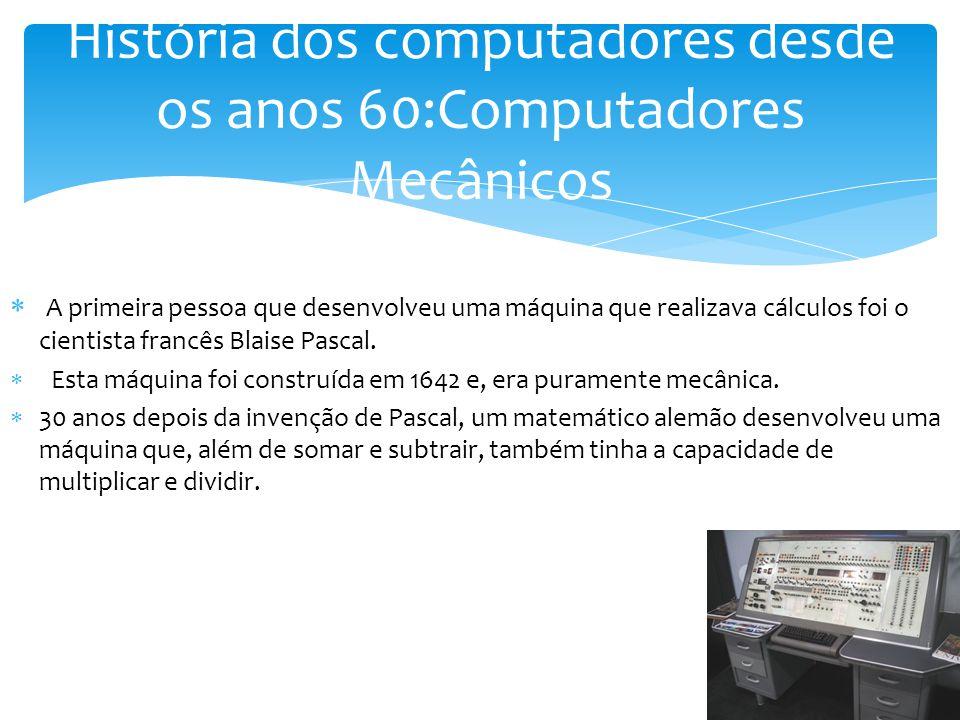  A primeira pessoa que desenvolveu uma máquina que realizava cálculos foi o cientista francês Blaise Pascal.  Esta máquina foi construída em 1642 e,