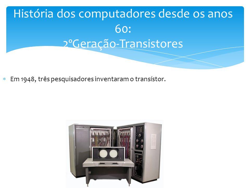  Em 1948, três pesquisadores inventaram o transístor. História dos computadores desde os anos 60: 2ºGeração-Transistores