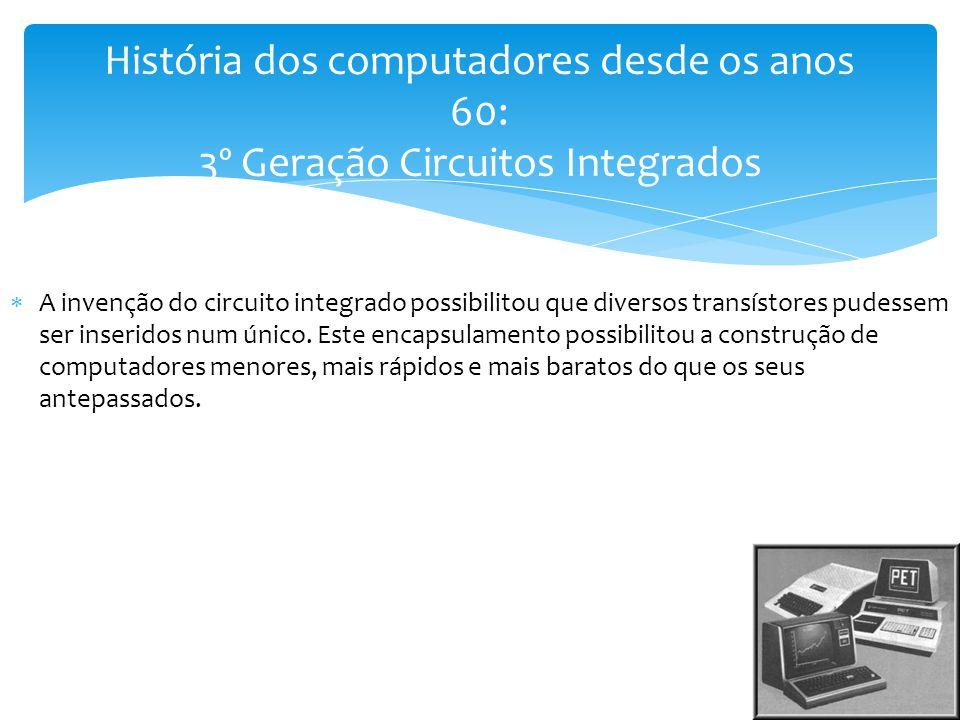  A invenção do circuito integrado possibilitou que diversos transístores pudessem ser inseridos num único. Este encapsulamento possibilitou a constru